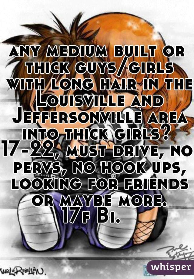 any medium built or thick guys/girls with long hair in the Louisville and Jeffersonville area into thick girls?  17-22, must drive, no pervs, no hook ups, looking for friends or maybe more. 17f Bi.