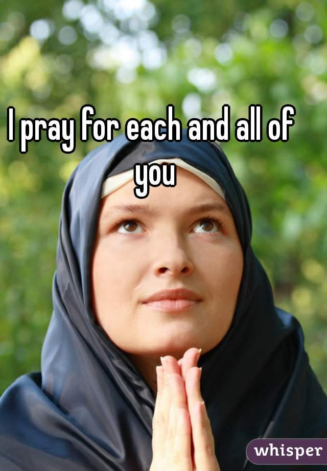 I pray for each and all of you