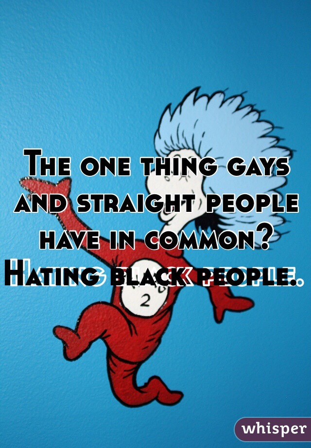 The one thing gays and straight people have in common?  Hating black people.