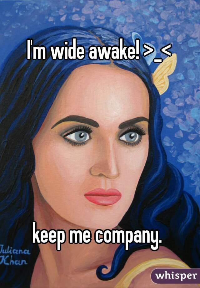 I'm wide awake! >_<       keep me company.