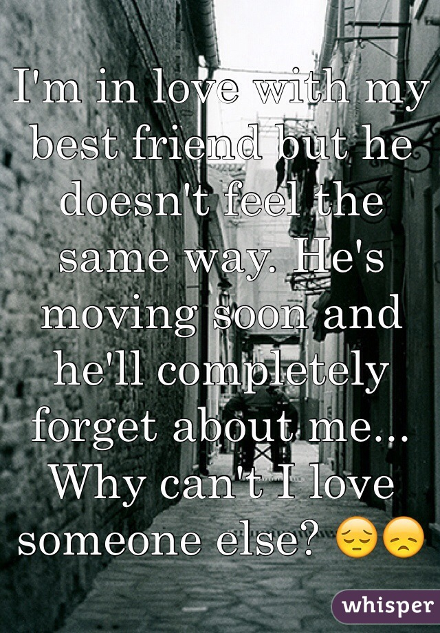 I'm in love with my best friend but he doesn't feel the same way. He's moving soon and he'll completely forget about me... Why can't I love someone else? 😔😞