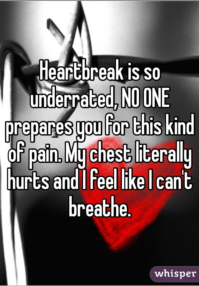 Heartbreak is so underrated, NO ONE prepares you for this kind of pain. My chest literally hurts and I feel like I can't breathe.