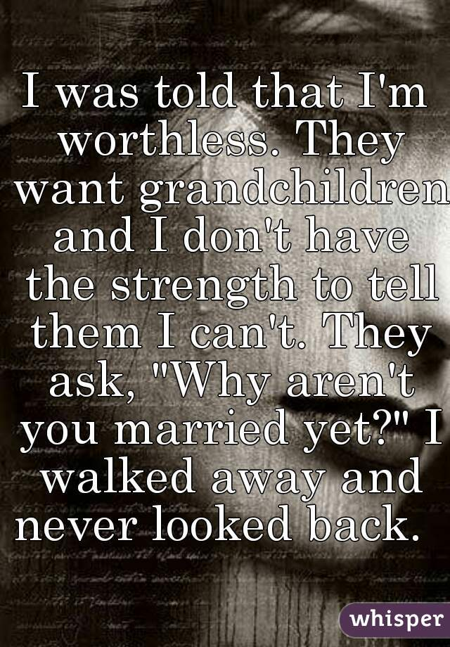 """I was told that I'm worthless. They want grandchildren and I don't have the strength to tell them I can't. They ask, """"Why aren't you married yet?"""" I walked away and never looked back."""