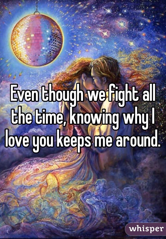 Even though we fight all the time, knowing why I love you keeps me around.