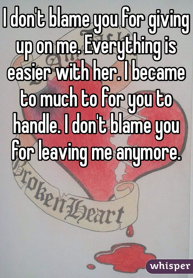 I don't blame you for giving up on me. Everything is easier with her. I became to much to for you to handle. I don't blame you for leaving me anymore.
