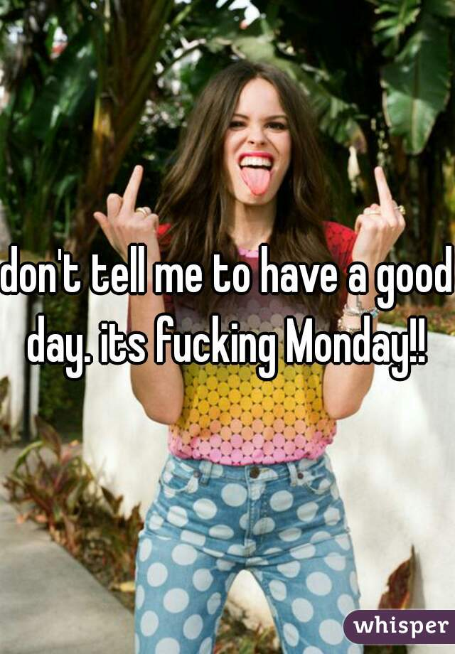 don't tell me to have a good day. its fucking Monday!!