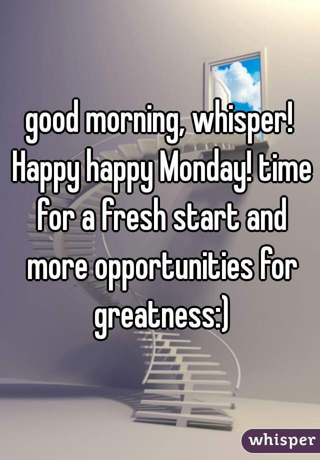 good morning, whisper! Happy happy Monday! time for a fresh start and more opportunities for greatness:)