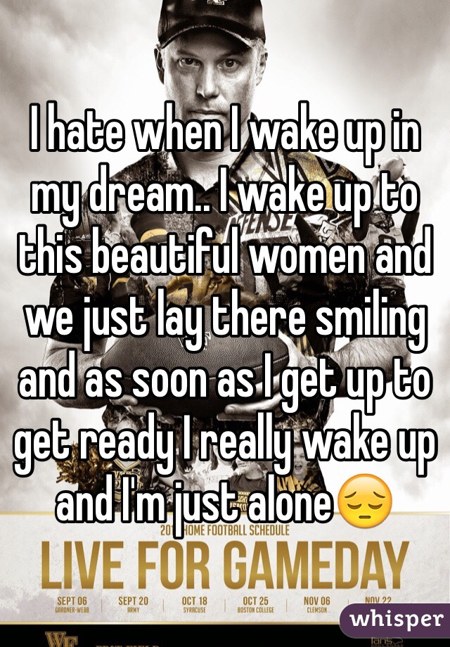 I hate when I wake up in my dream.. I wake up to this beautiful women and we just lay there smiling and as soon as I get up to get ready I really wake up and I'm just alone😔
