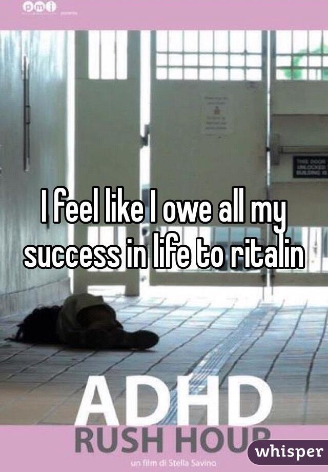 I feel like I owe all my success in life to ritalin