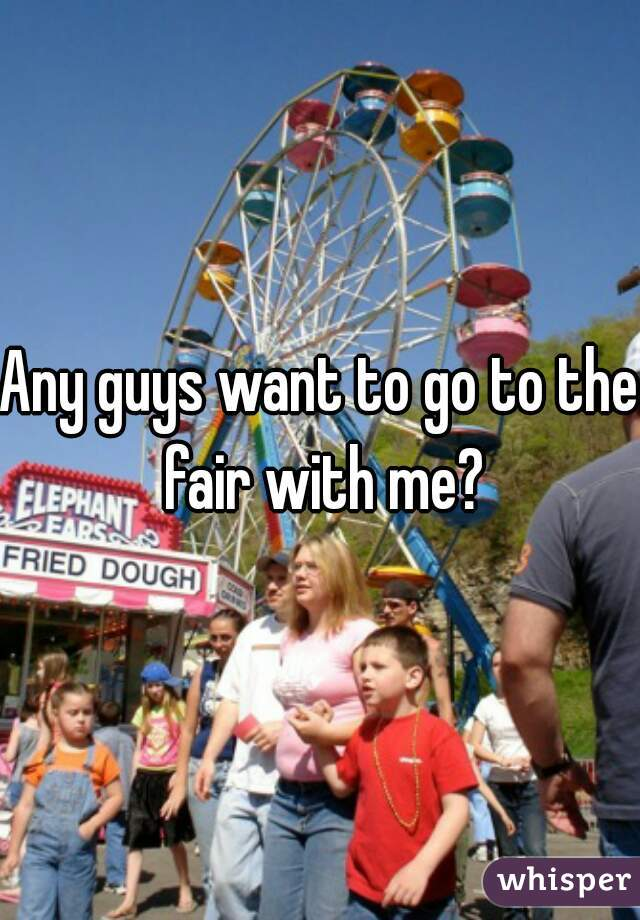 Any guys want to go to the fair with me?