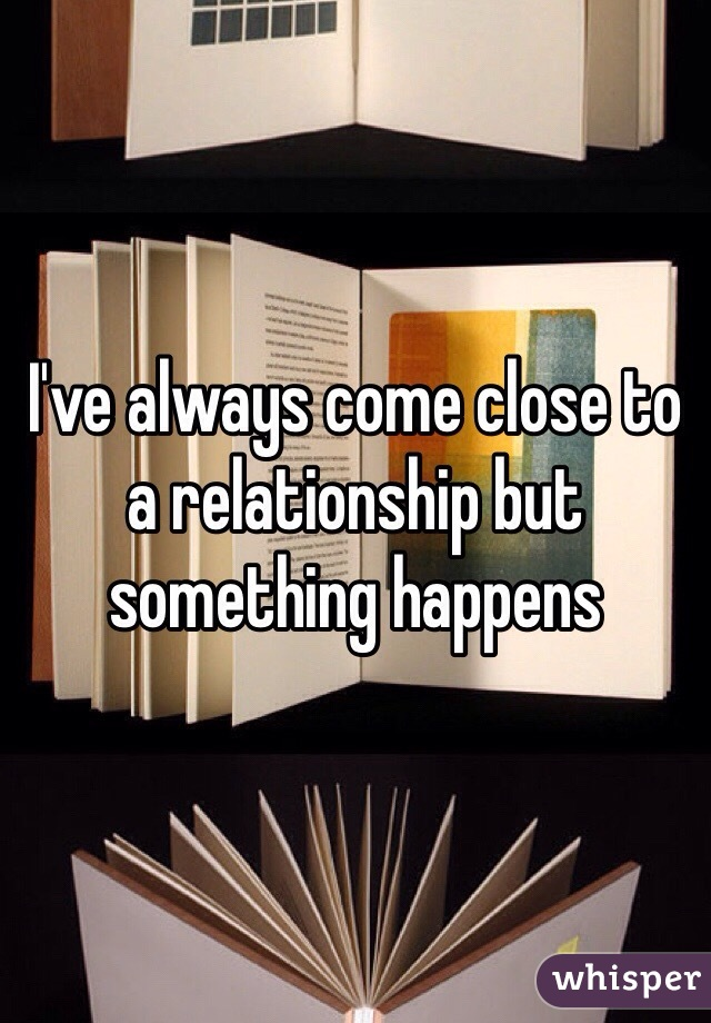 I've always come close to a relationship but something happens