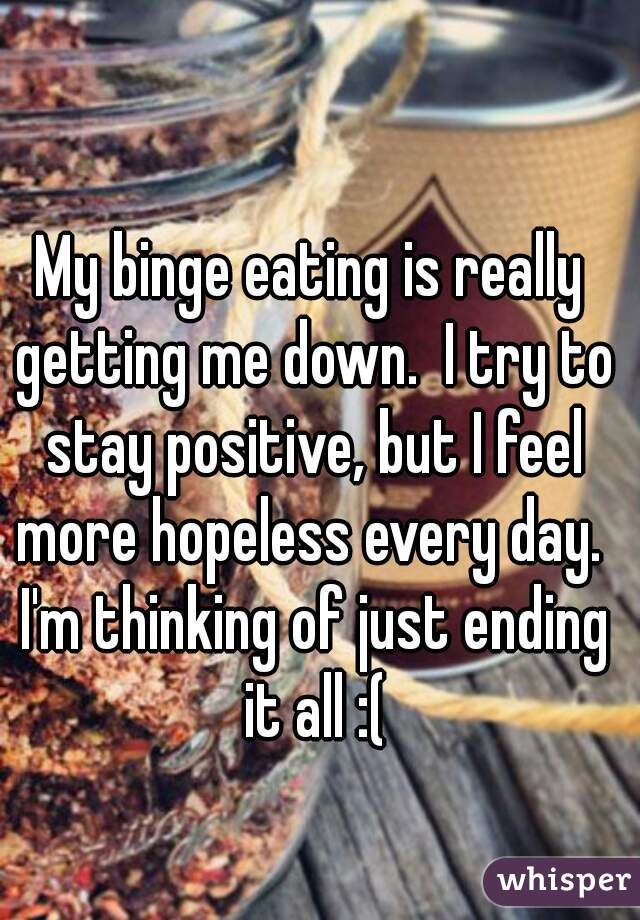 My binge eating is really getting me down.  I try to stay positive, but I feel more hopeless every day.  I'm thinking of just ending it all :(