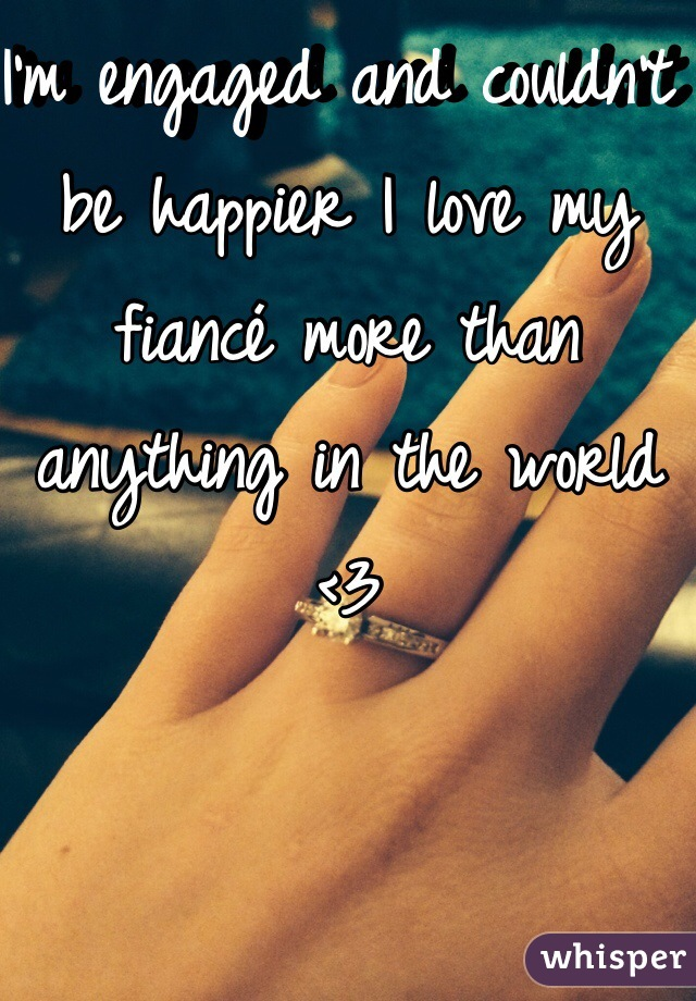 I'm engaged and couldn't be happier I love my fiancé more than anything in the world <3