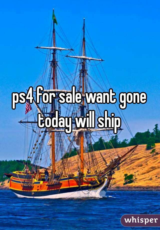 ps4 for sale want gone today will ship