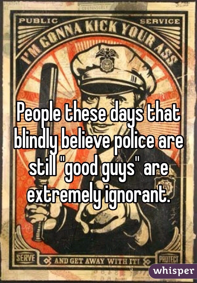 "People these days that blindly believe police are still ""good guys"" are extremely ignorant."