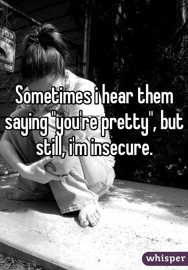 """Sometimes i hear them saying """"you're pretty"""", but still, i'm insecure."""