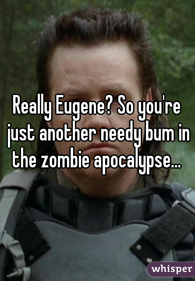 Really Eugene? So you're just another needy bum in the zombie apocalypse...