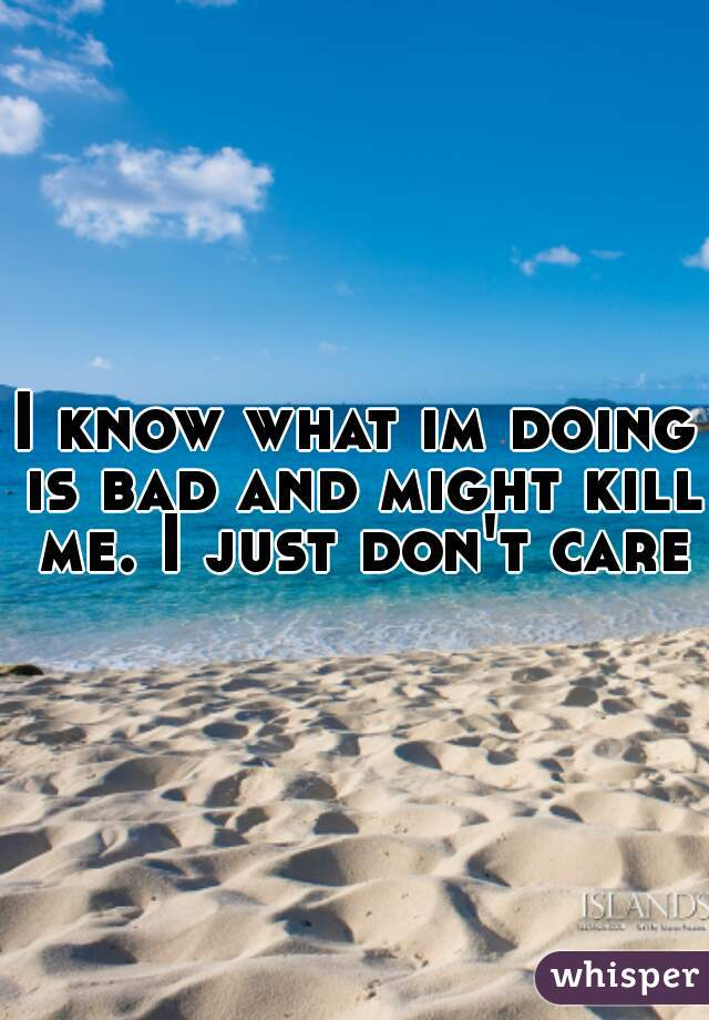 I know what im doing is bad and might kill me. I just don't care