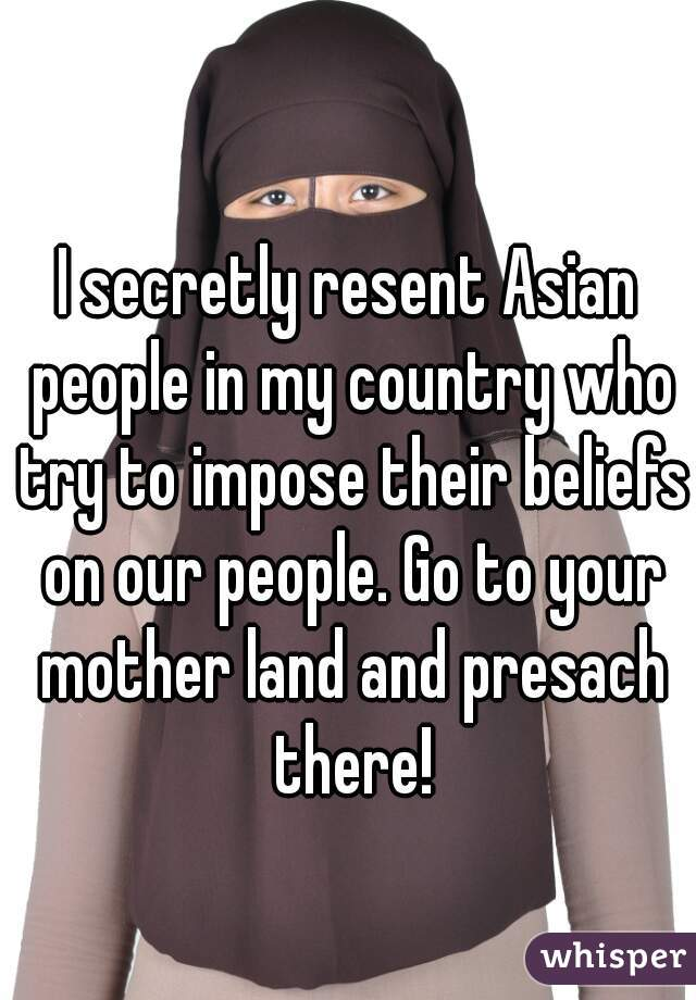 I secretly resent Asian people in my country who try to impose their beliefs on our people. Go to your mother land and presach there!