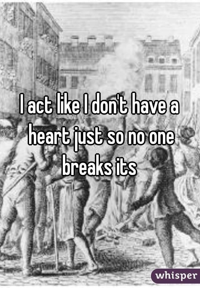I act like I don't have a heart just so no one breaks its