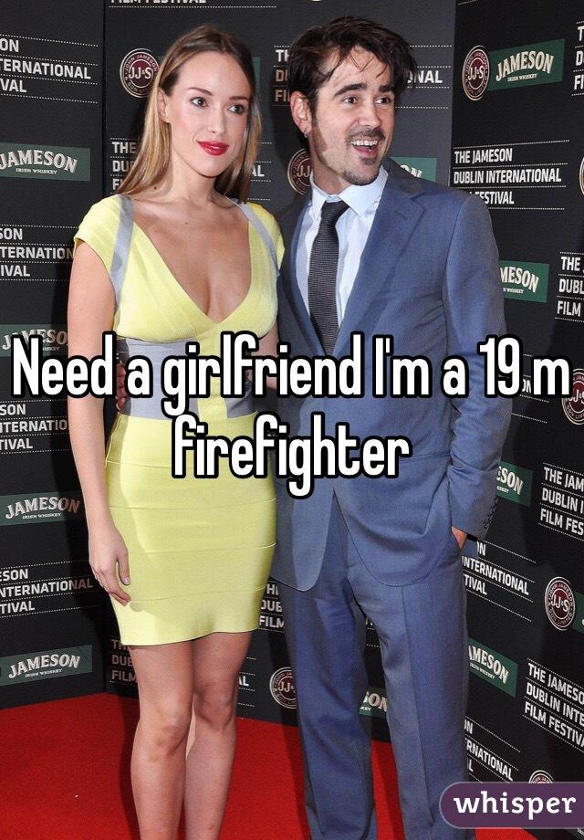 Need a girlfriend I'm a 19 m firefighter