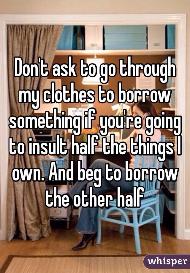 Don't ask to go through my clothes to borrow something if you're going to insult half the things I own. And beg to borrow the other half