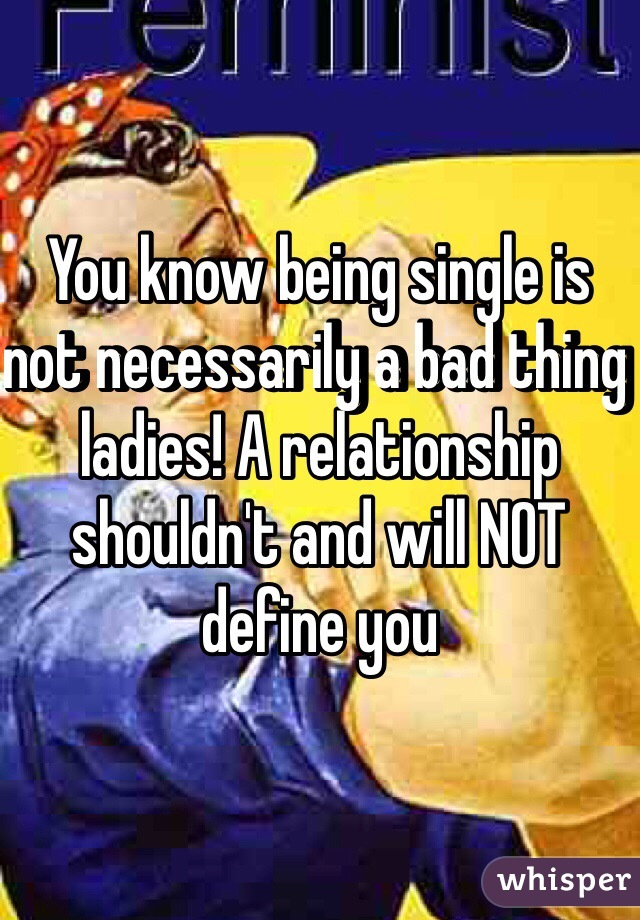 You know being single is not necessarily a bad thing ladies! A relationship shouldn't and will NOT define you