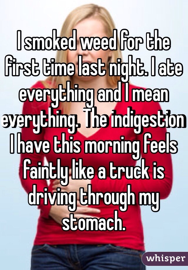 I smoked weed for the first time last night. I ate everything and I mean everything. The indigestion I have this morning feels faintly like a truck is driving through my stomach.