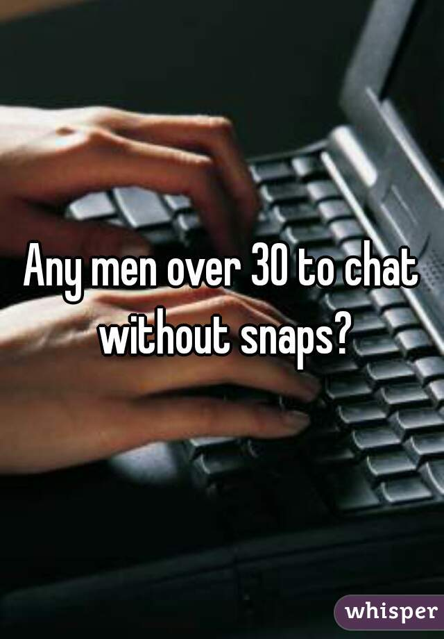 Any men over 30 to chat without snaps?