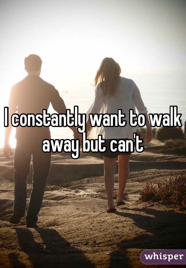 I constantly want to walk away but can't
