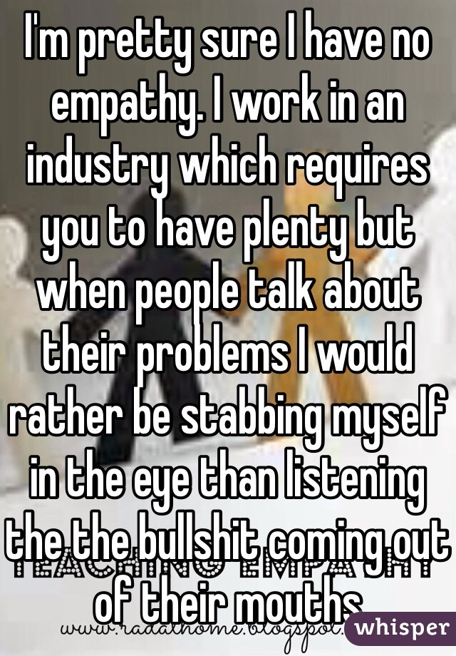 I'm pretty sure I have no empathy. I work in an industry which requires you to have plenty but when people talk about their problems I would rather be stabbing myself in the eye than listening the the bullshit coming out of their mouths