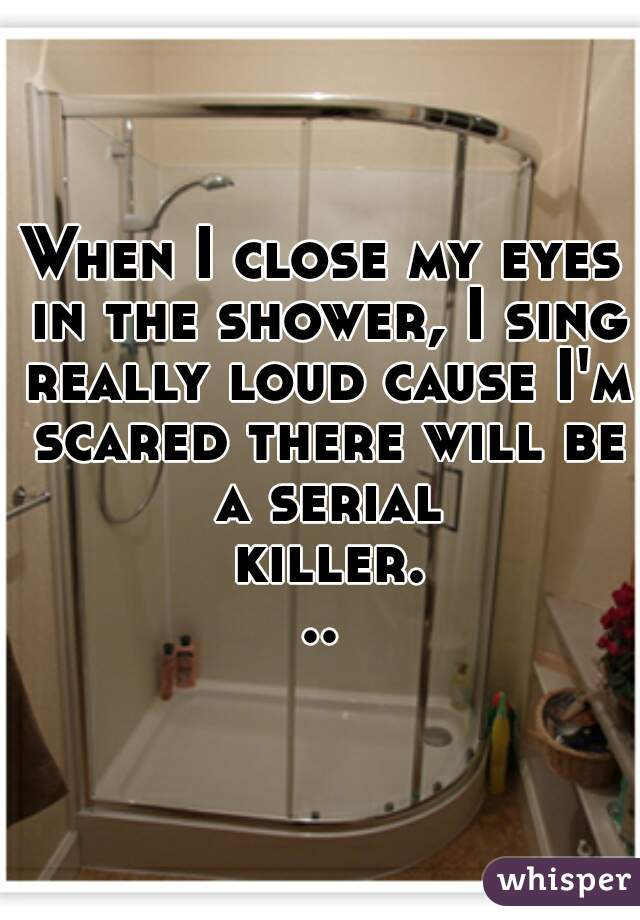 When I close my eyes in the shower, I sing really loud cause I'm scared there will be a serial killer...