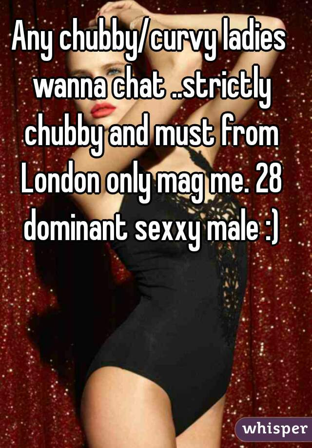 Any chubby/curvy ladies wanna chat ..strictly chubby and must from London only mag me. 28 dominant sexxy male :)