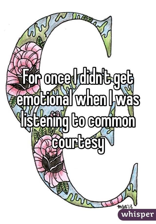 For once I didn't get emotional when I was listening to common courtesy