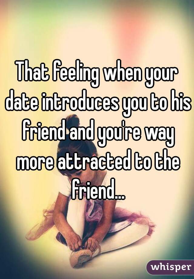 That feeling when your date introduces you to his friend and you're way more attracted to the friend...