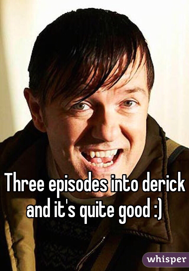 Three episodes into derick and it's quite good :)
