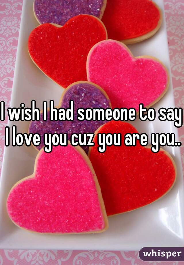 I wish I had someone to say I love you cuz you are you..