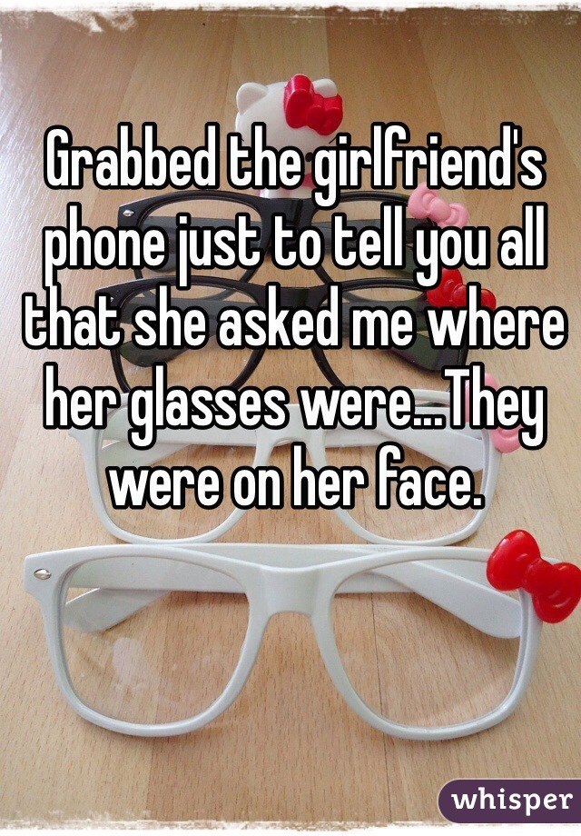Grabbed the girlfriend's phone just to tell you all that she asked me where her glasses were...They were on her face.