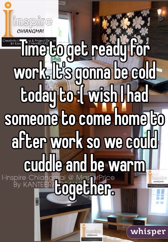 Time to get ready for work. It's gonna be cold today to :( wish I had someone to come home to after work so we could cuddle and be warm together.