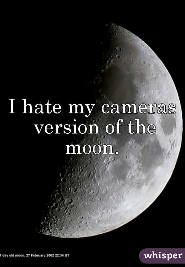I hate my cameras version of the moon.