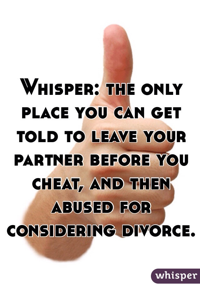 Whisper: the only place you can get told to leave your partner before you cheat, and then abused for considering divorce.