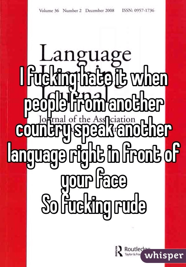 I fucking hate it when people from another country speak another language right in front of your face So fucking rude