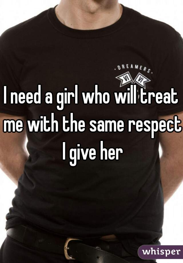 I need a girl who will treat me with the same respect I give her