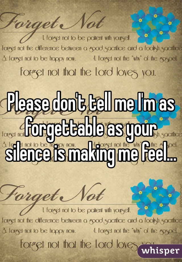 Please don't tell me I'm as forgettable as your silence is making me feel...