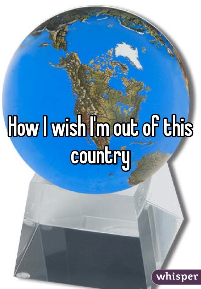 How I wish I'm out of this country