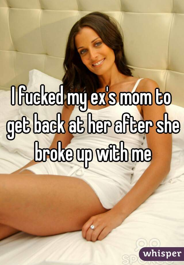 I fucked my ex's mom to get back at her after she broke up with me