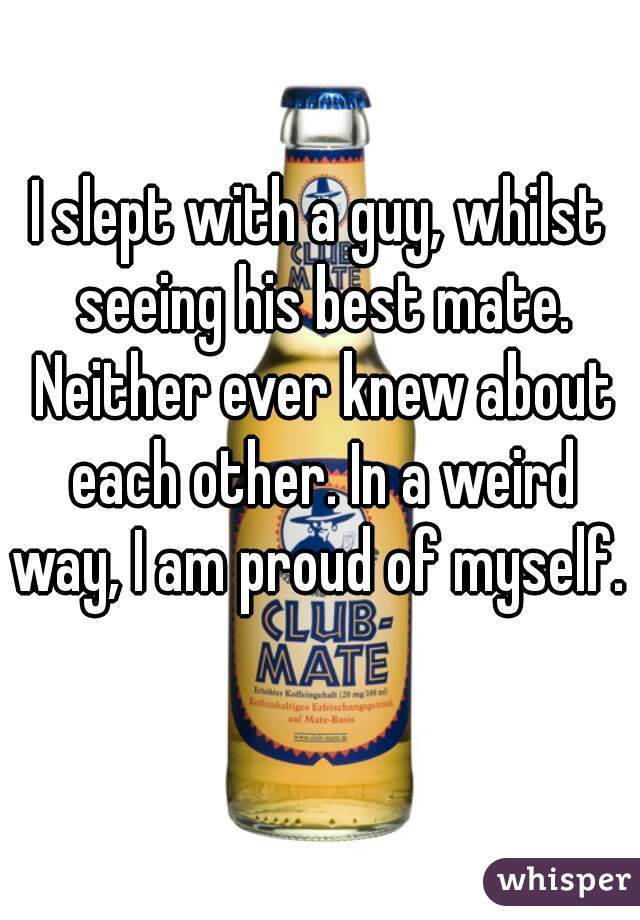 I slept with a guy, whilst seeing his best mate. Neither ever knew about each other. In a weird way, I am proud of myself.