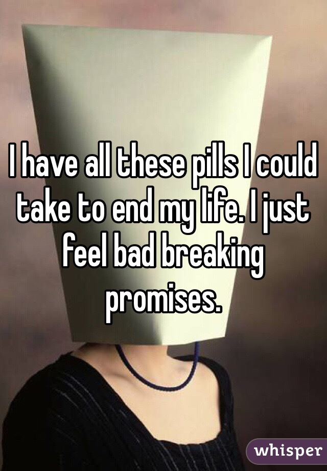 I have all these pills I could take to end my life. I just feel bad breaking promises.