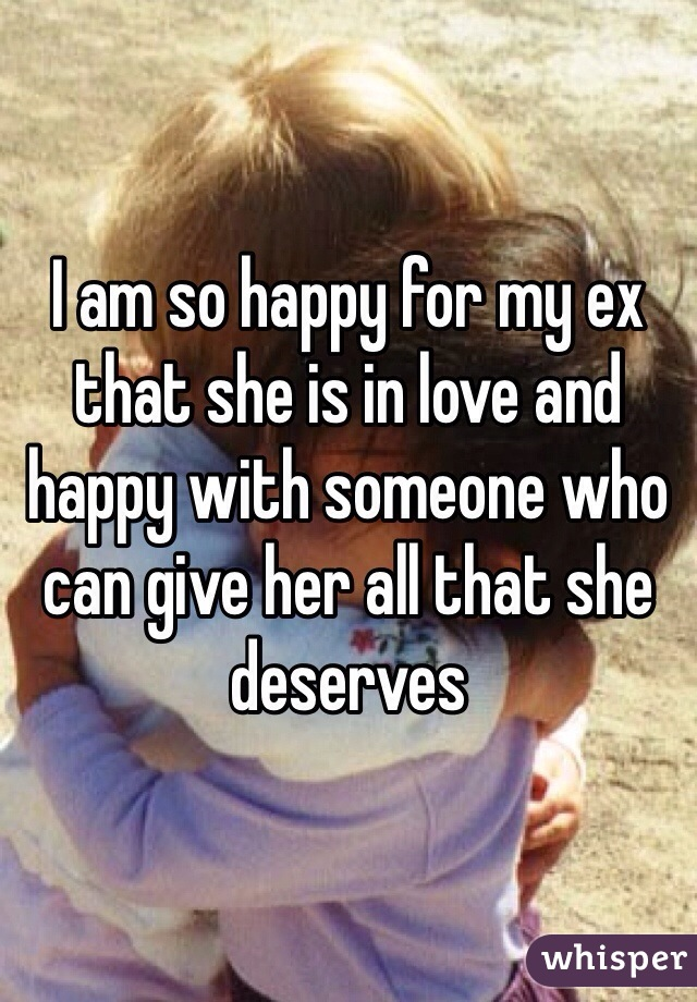 I am so happy for my ex that she is in love and happy with someone who can give her all that she deserves