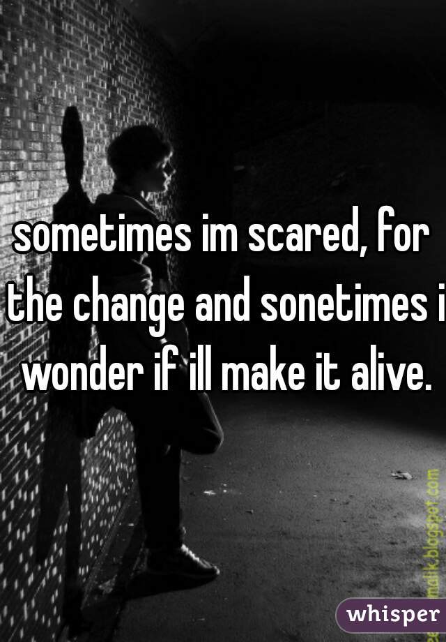 sometimes im scared, for the change and sonetimes i wonder if ill make it alive.